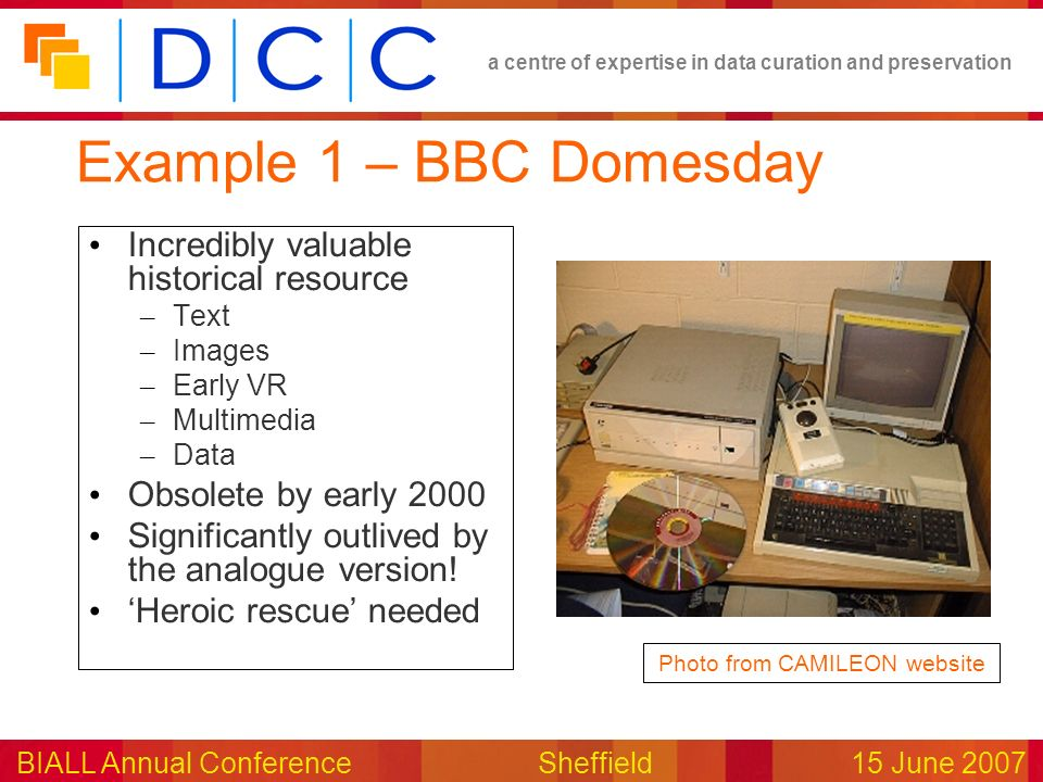 a centre of expertise in data curation and preservation BIALL Annual ConferenceSheffield15 June 2007 Example 1 – BBC Domesday Incredibly valuable historical resource – Text – Images – Early VR – Multimedia – Data Obsolete by early 2000 Significantly outlived by the analogue version.