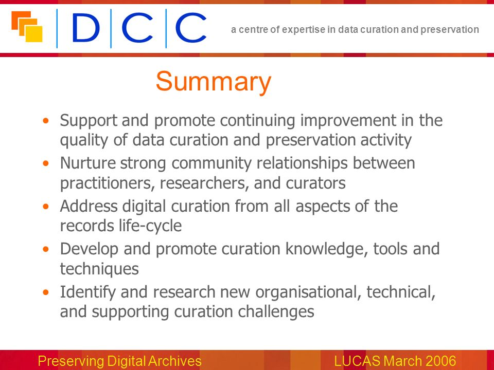 a centre of expertise in data curation and preservation Preserving Digital ArchivesLUCAS March 2006 Summary Support and promote continuing improvement in the quality of data curation and preservation activity Nurture strong community relationships between practitioners, researchers, and curators Address digital curation from all aspects of the records life-cycle Develop and promote curation knowledge, tools and techniques Identify and research new organisational, technical, and supporting curation challenges
