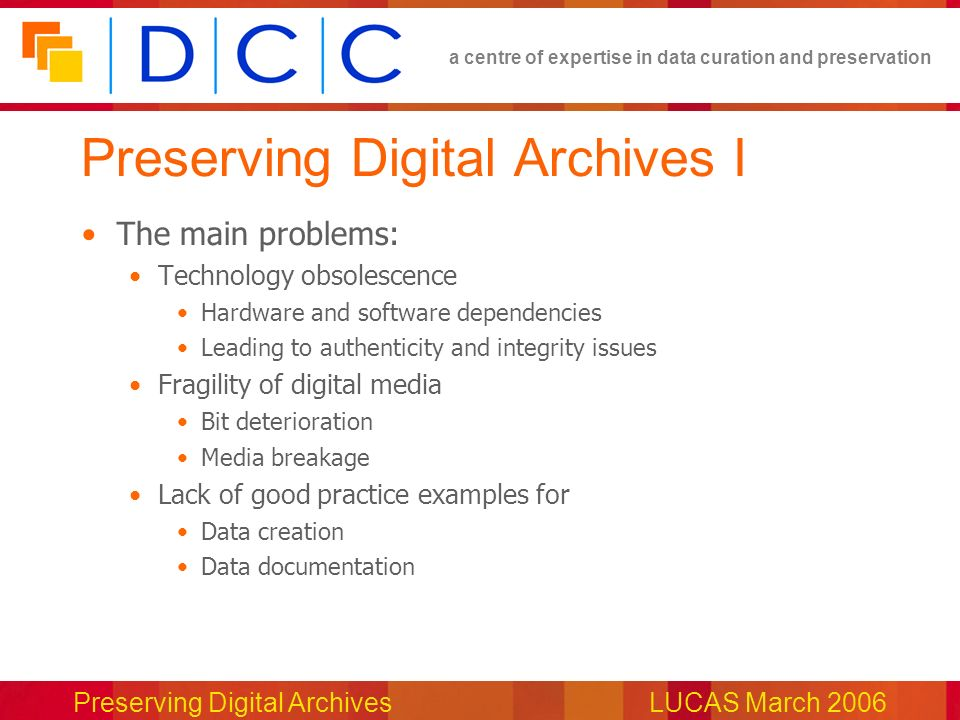 a centre of expertise in data curation and preservation Preserving Digital ArchivesLUCAS March 2006 Preserving Digital Archives I The main problems: Technology obsolescence Hardware and software dependencies Leading to authenticity and integrity issues Fragility of digital media Bit deterioration Media breakage Lack of good practice examples for Data creation Data documentation