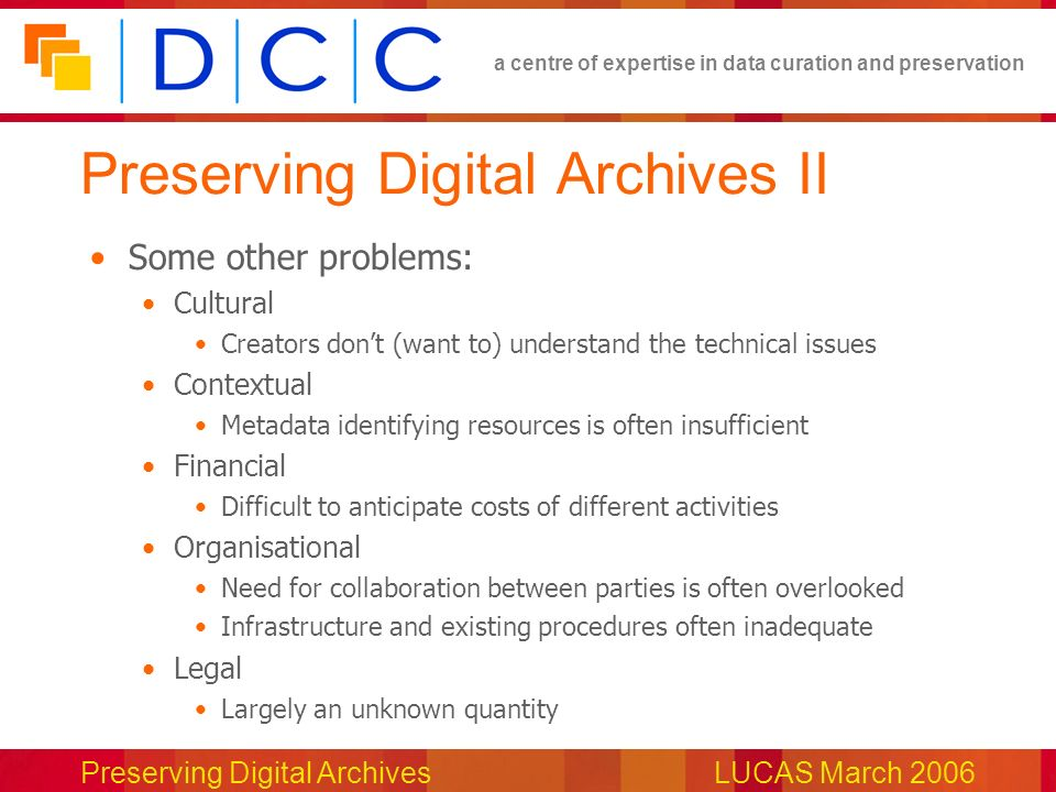 a centre of expertise in data curation and preservation Preserving Digital ArchivesLUCAS March 2006 Preserving Digital Archives II Some other problems: Cultural Creators dont (want to) understand the technical issues Contextual Metadata identifying resources is often insufficient Financial Difficult to anticipate costs of different activities Organisational Need for collaboration between parties is often overlooked Infrastructure and existing procedures often inadequate Legal Largely an unknown quantity