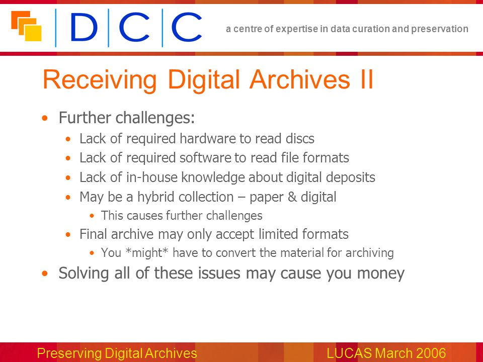 a centre of expertise in data curation and preservation Preserving Digital ArchivesLUCAS March 2006 Receiving Digital Archives II Further challenges: Lack of required hardware to read discs Lack of required software to read file formats Lack of in-house knowledge about digital deposits May be a hybrid collection – paper & digital This causes further challenges Final archive may only accept limited formats You *might* have to convert the material for archiving Solving all of these issues may cause you money