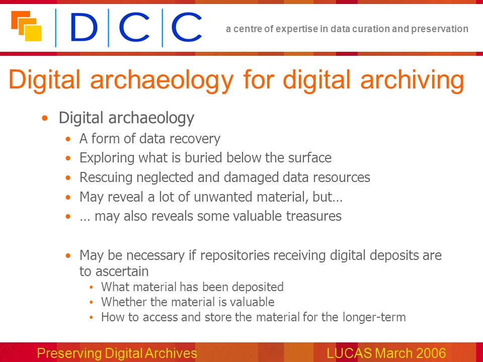 a centre of expertise in data curation and preservation Preserving Digital ArchivesLUCAS March 2006 Digital archaeology for digital archiving Digital archaeology A form of data recovery Exploring what is buried below the surface Rescuing neglected and damaged data resources May reveal a lot of unwanted material, but… … may also reveals some valuable treasures May be necessary if repositories receiving digital deposits are to ascertain What material has been deposited Whether the material is valuable How to access and store the material for the longer-term