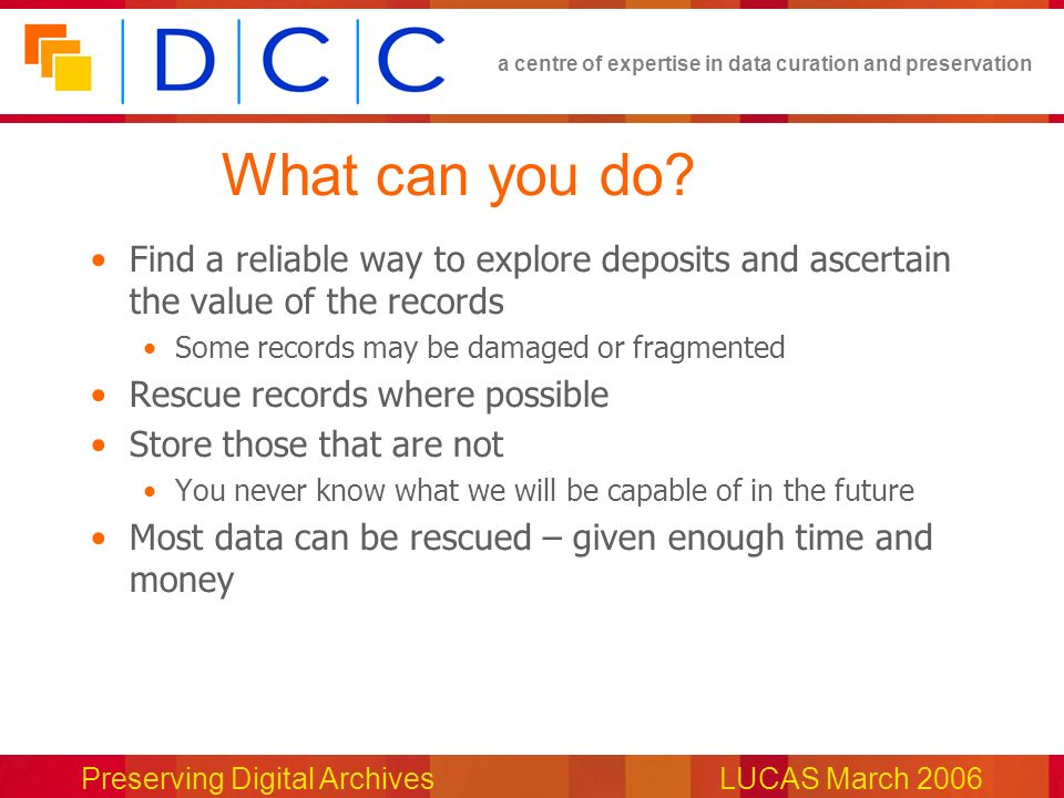 a centre of expertise in data curation and preservation Preserving Digital ArchivesLUCAS March 2006 What can you do.