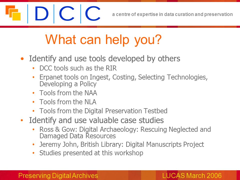 a centre of expertise in data curation and preservation Preserving Digital ArchivesLUCAS March 2006 What can help you.
