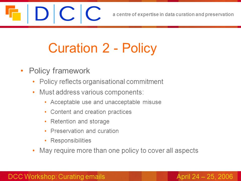 a centre of expertise in data curation and preservation DCC Workshop: Curating emailsApril 24 – 25, 2006 Curation 2 - Policy Policy framework Policy reflects organisational commitment Must address various components: Acceptable use and unacceptable misuse Content and creation practices Retention and storage Preservation and curation Responsibilities May require more than one policy to cover all aspects