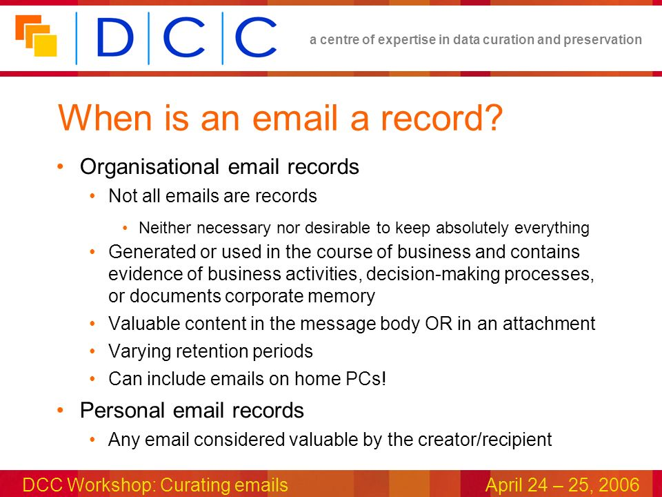 a centre of expertise in data curation and preservation DCC Workshop: Curating emailsApril 24 – 25, 2006 When is an email a record.