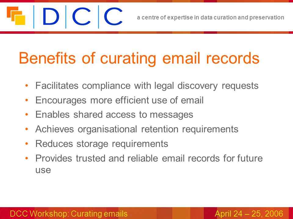 a centre of expertise in data curation and preservation DCC Workshop: Curating emailsApril 24 – 25, 2006 Benefits of curating email records Facilitates compliance with legal discovery requests Encourages more efficient use of email Enables shared access to messages Achieves organisational retention requirements Reduces storage requirements Provides trusted and reliable email records for future use