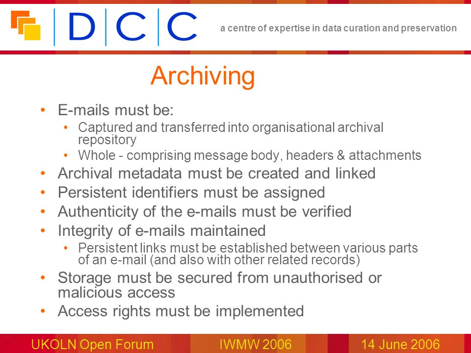 a centre of expertise in data curation and preservation UKOLN Open Forum IWMW 200614 June 2006 Archiving E-mails must be: Captured and transferred int