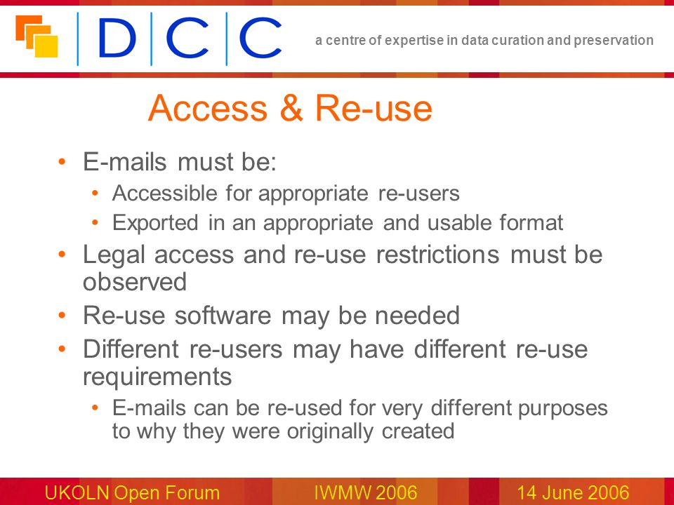 a centre of expertise in data curation and preservation UKOLN Open Forum IWMW 200614 June 2006 Access & Re-use E-mails must be: Accessible for appropr