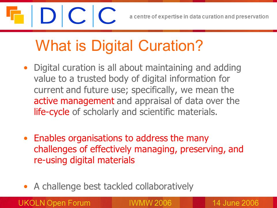 a centre of expertise in data curation and preservation UKOLN Open Forum IWMW 200614 June 2006 What is Digital Curation? Digital curation is all about