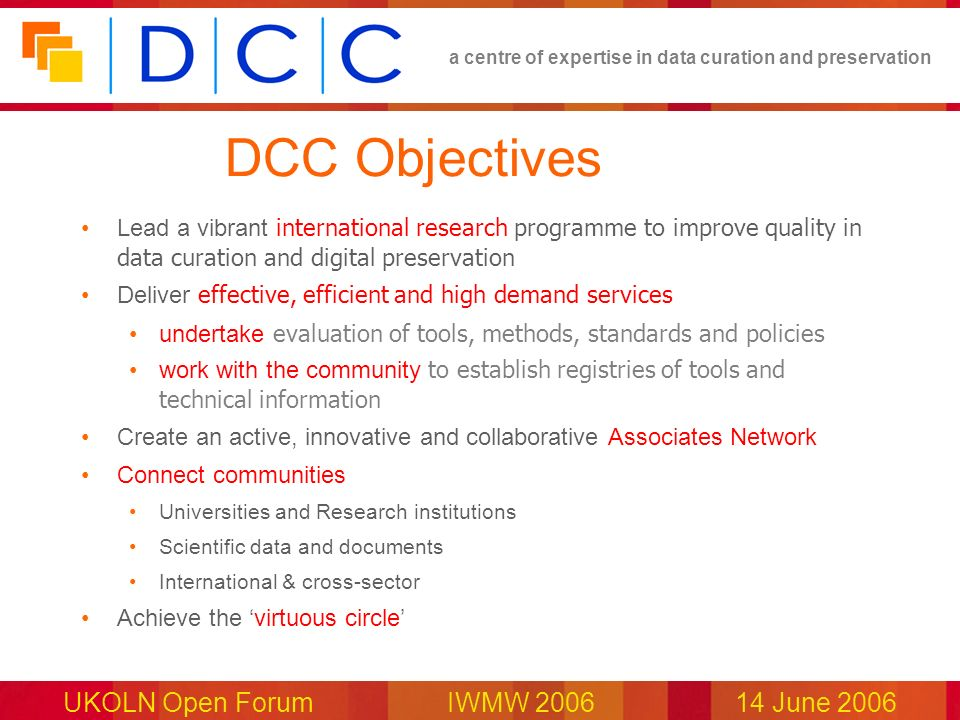 a centre of expertise in data curation and preservation UKOLN Open Forum IWMW 200614 June 2006 DCC Objectives Lead a vibrant international research pr