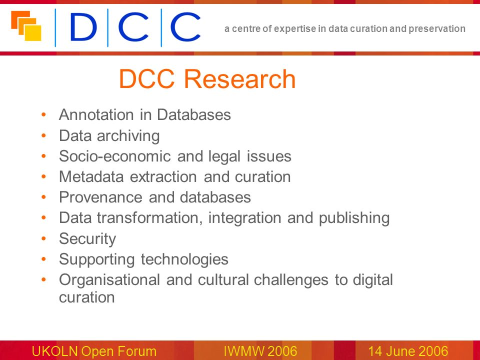 a centre of expertise in data curation and preservation UKOLN Open Forum IWMW 200614 June 2006 DCC Research Annotation in Databases Data archiving Soc