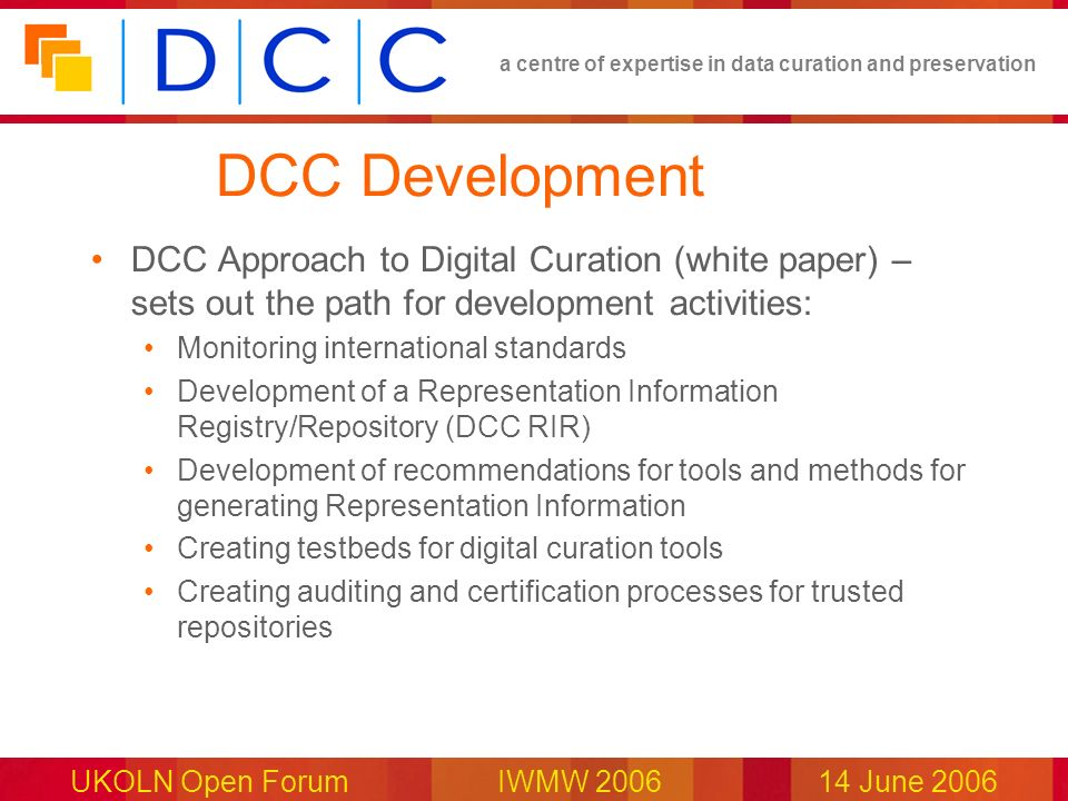 a centre of expertise in data curation and preservation UKOLN Open Forum IWMW 200614 June 2006 DCC Development DCC Approach to Digital Curation (white