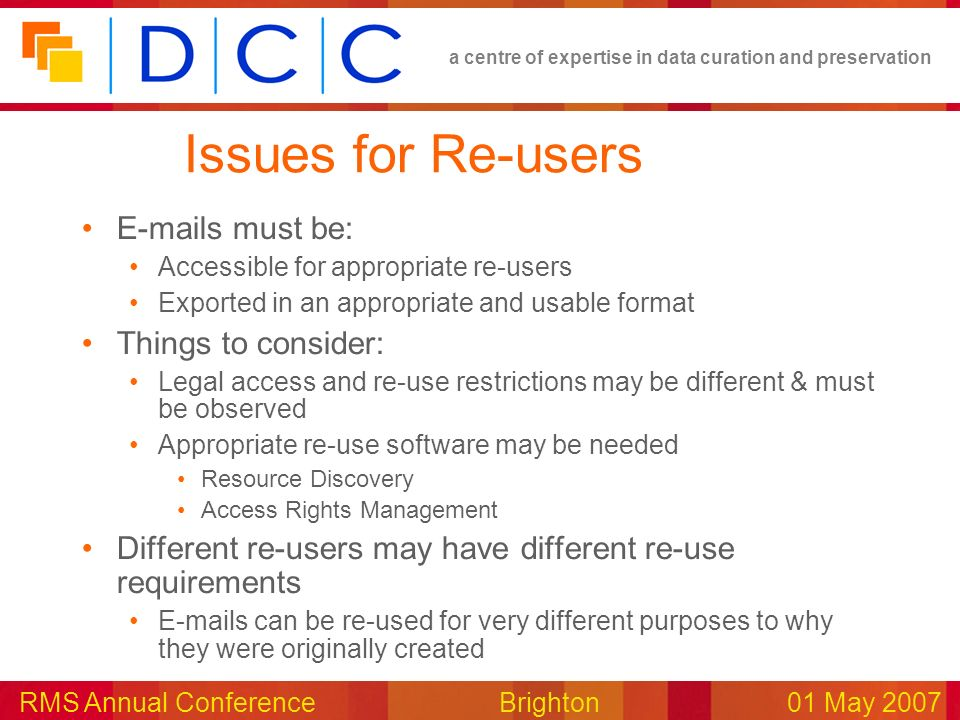 a centre of expertise in data curation and preservation RMS Annual Conference Brighton01 May 2007 Issues for Re-users E-mails must be: Accessible for appropriate re-users Exported in an appropriate and usable format Things to consider: Legal access and re-use restrictions may be different & must be observed Appropriate re-use software may be needed Resource Discovery Access Rights Management Different re-users may have different re-use requirements E-mails can be re-used for very different purposes to why they were originally created