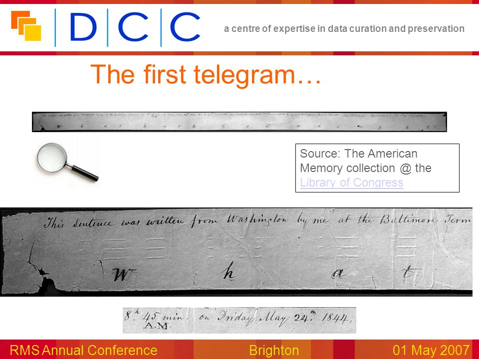 a centre of expertise in data curation and preservation RMS Annual Conference Brighton01 May 2007 The first telegram… Source: The American Memory collection @ the Library of Congress Library of Congress