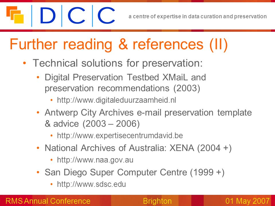 a centre of expertise in data curation and preservation RMS Annual Conference Brighton01 May 2007 Further reading & references (II) Technical solutions for preservation: Digital Preservation Testbed XMaiL and preservation recommendations (2003) http://www.digitaleduurzaamheid.nl Antwerp City Archives e-mail preservation template & advice (2003 – 2006) http://www.expertisecentrumdavid.be National Archives of Australia: XENA (2004 +) http://www.naa.gov.au San Diego Super Computer Centre (1999 +) http://www.sdsc.edu