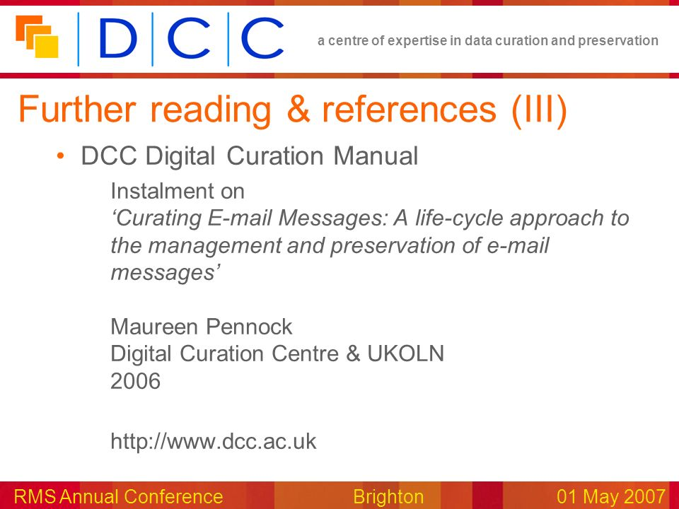 a centre of expertise in data curation and preservation RMS Annual Conference Brighton01 May 2007 Further reading & references (III) DCC Digital Curation Manual Instalment on Curating E-mail Messages: A life-cycle approach to the management and preservation of e-mail messages Maureen Pennock Digital Curation Centre & UKOLN 2006 http://www.dcc.ac.uk