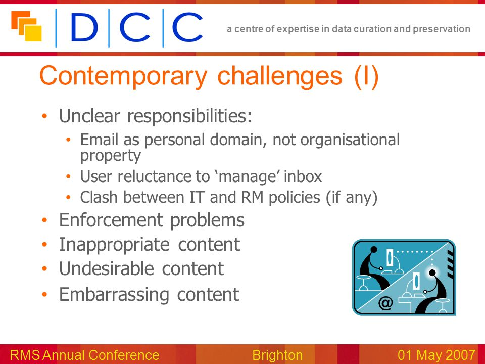 a centre of expertise in data curation and preservation RMS Annual Conference Brighton01 May 2007 Contemporary challenges (I) Unclear responsibilities: Email as personal domain, not organisational property User reluctance to manage inbox Clash between IT and RM policies (if any) Enforcement problems Inappropriate content Undesirable content Embarrassing content