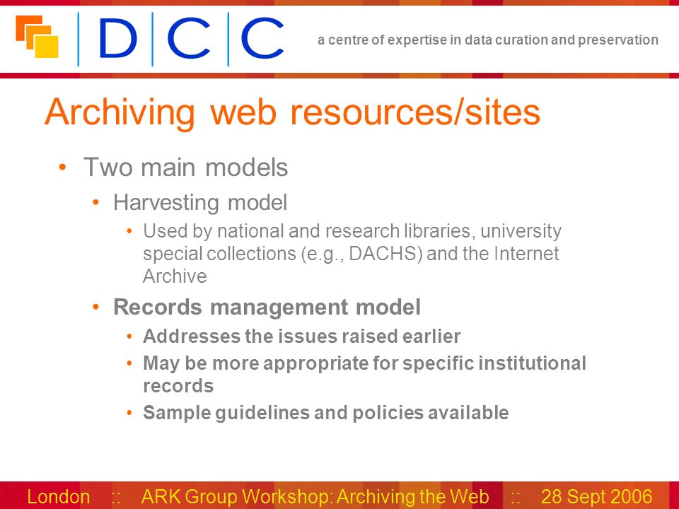 a centre of expertise in data curation and preservation London :: ARK Group Workshop: Archiving the Web :: 28 Sept 2006 Archiving web resources/sites Two main models Harvesting model Used by national and research libraries, university special collections (e.g., DACHS) and the Internet Archive Records management model Addresses the issues raised earlier May be more appropriate for specific institutional records Sample guidelines and policies available