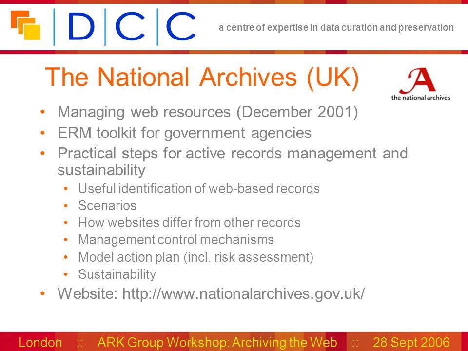 a centre of expertise in data curation and preservation London :: ARK Group Workshop: Archiving the Web :: 28 Sept 2006 The National Archives (UK) Managing web resources (December 2001) ERM toolkit for government agencies Practical steps for active records management and sustainability Useful identification of web-based records Scenarios How websites differ from other records Management control mechanisms Model action plan (incl.