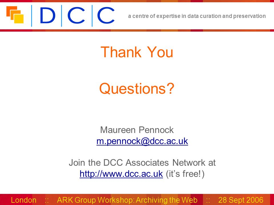 a centre of expertise in data curation and preservation London :: ARK Group Workshop: Archiving the Web :: 28 Sept 2006 Thank You Questions.