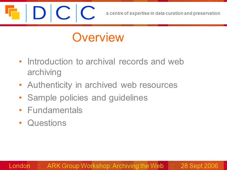 a centre of expertise in data curation and preservation London :: ARK Group Workshop: Archiving the Web :: 28 Sept 2006 Overview Introduction to archi