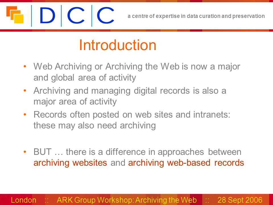a centre of expertise in data curation and preservation London :: ARK Group Workshop: Archiving the Web :: 28 Sept 2006 Introduction Web Archiving or Archiving the Web is now a major and global area of activity Archiving and managing digital records is also a major area of activity Records often posted on web sites and intranets: these may also need archiving BUT … there is a difference in approaches between archiving websites and archiving web-based records