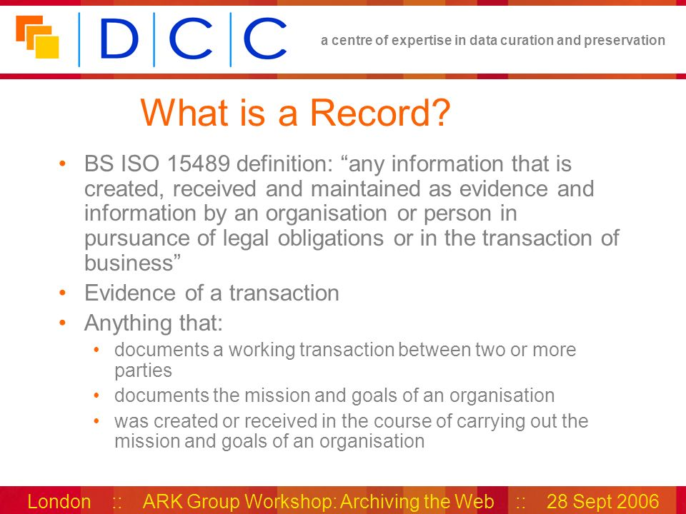 a centre of expertise in data curation and preservation London :: ARK Group Workshop: Archiving the Web :: 28 Sept 2006 What is a Record? BS ISO 15489
