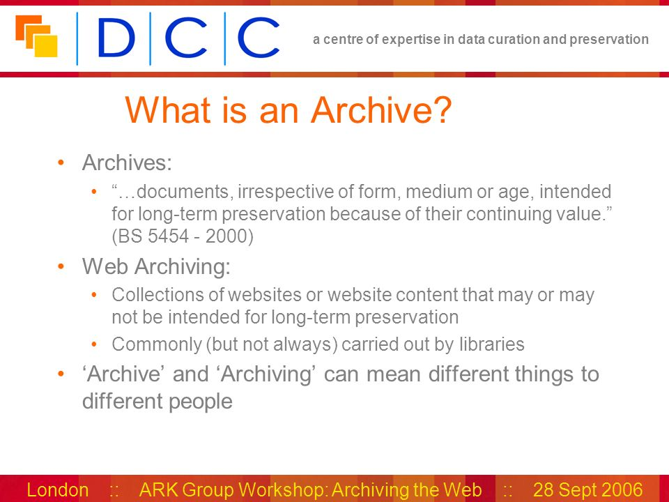 a centre of expertise in data curation and preservation London :: ARK Group Workshop: Archiving the Web :: 28 Sept 2006 Archival Records & Web Resources Web sites can contain uniquely available informative records Users may act or take decisions based on this information, with important consequences Records of business transactions Accountability & transparency To funding bodies To stakeholders For legal reasons Historical and culturally valuable Not all web site content is a unique record Records must be identified and selected – collaborative task