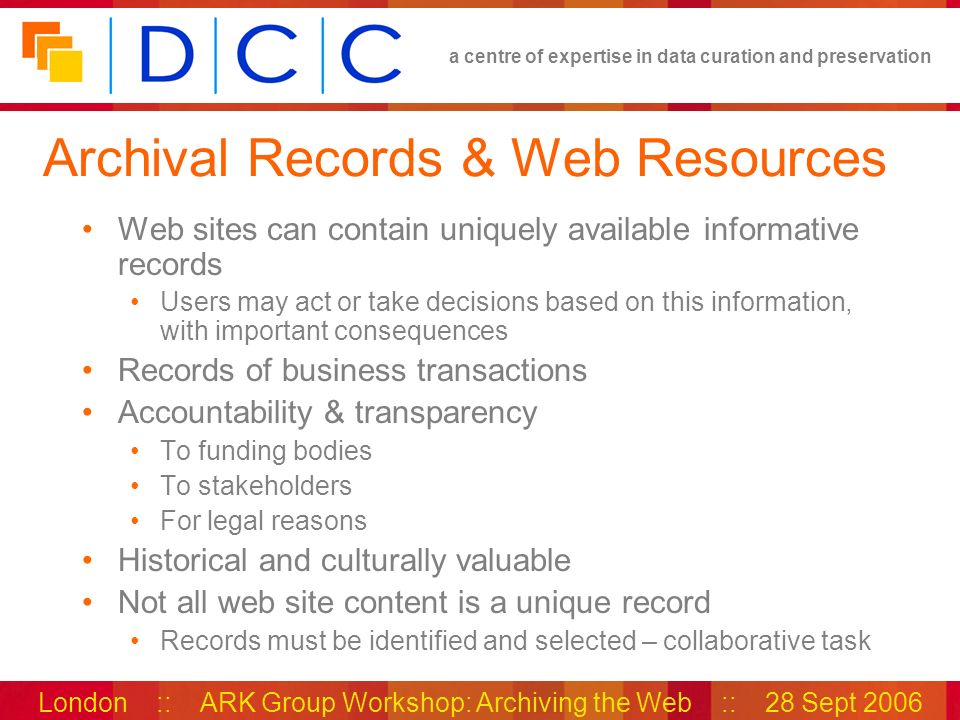 a centre of expertise in data curation and preservation London :: ARK Group Workshop: Archiving the Web :: 28 Sept 2006 Examples of web site records Types of records available: Policies Advice Guidelines Procedures Organisational information Publications.