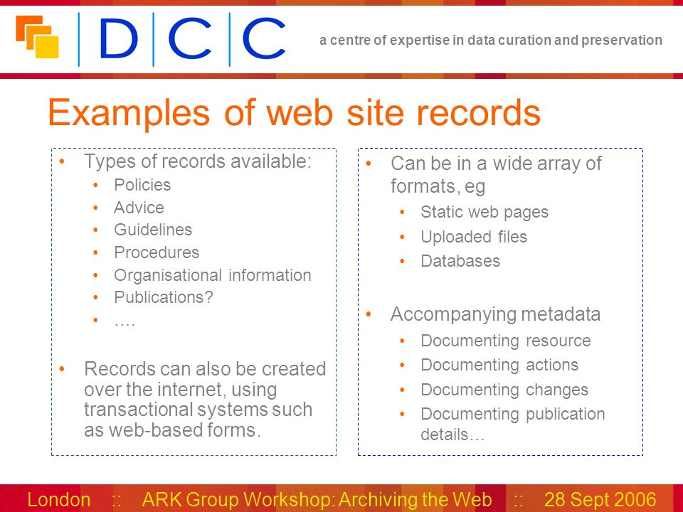 a centre of expertise in data curation and preservation London :: ARK Group Workshop: Archiving the Web :: 28 Sept 2006 Examples of web site records T
