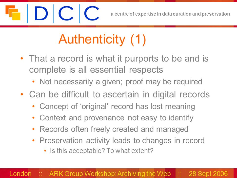 a centre of expertise in data curation and preservation London :: ARK Group Workshop: Archiving the Web :: 28 Sept 2006 Authenticity (1) That a record