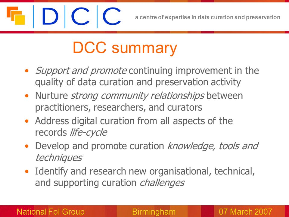 a centre of expertise in data curation and preservation National FoI Group Birmingham07 March 2007 DCC summary Support and promote continuing improvem