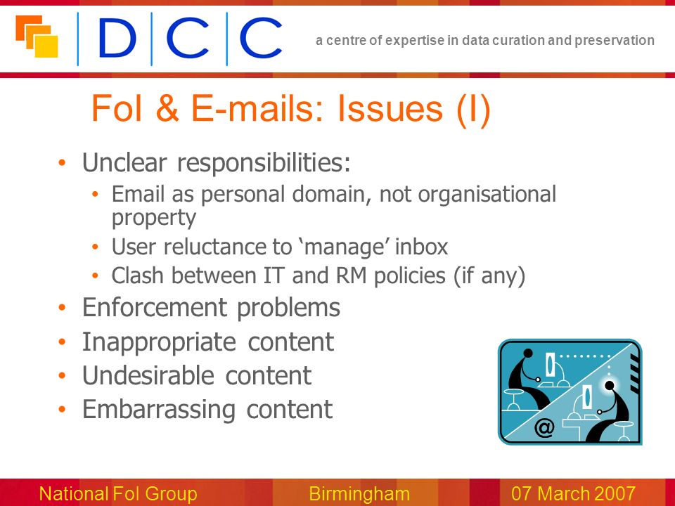 a centre of expertise in data curation and preservation National FoI Group Birmingham07 March 2007 FoI & E-mails: Issues (I) Unclear responsibilities: Email as personal domain, not organisational property User reluctance to manage inbox Clash between IT and RM policies (if any) Enforcement problems Inappropriate content Undesirable content Embarrassing content