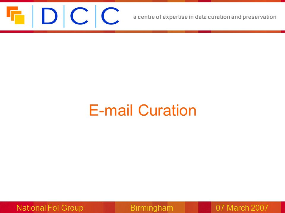 a centre of expertise in data curation and preservation National FoI Group Birmingham07 March 2007 E-mail Curation