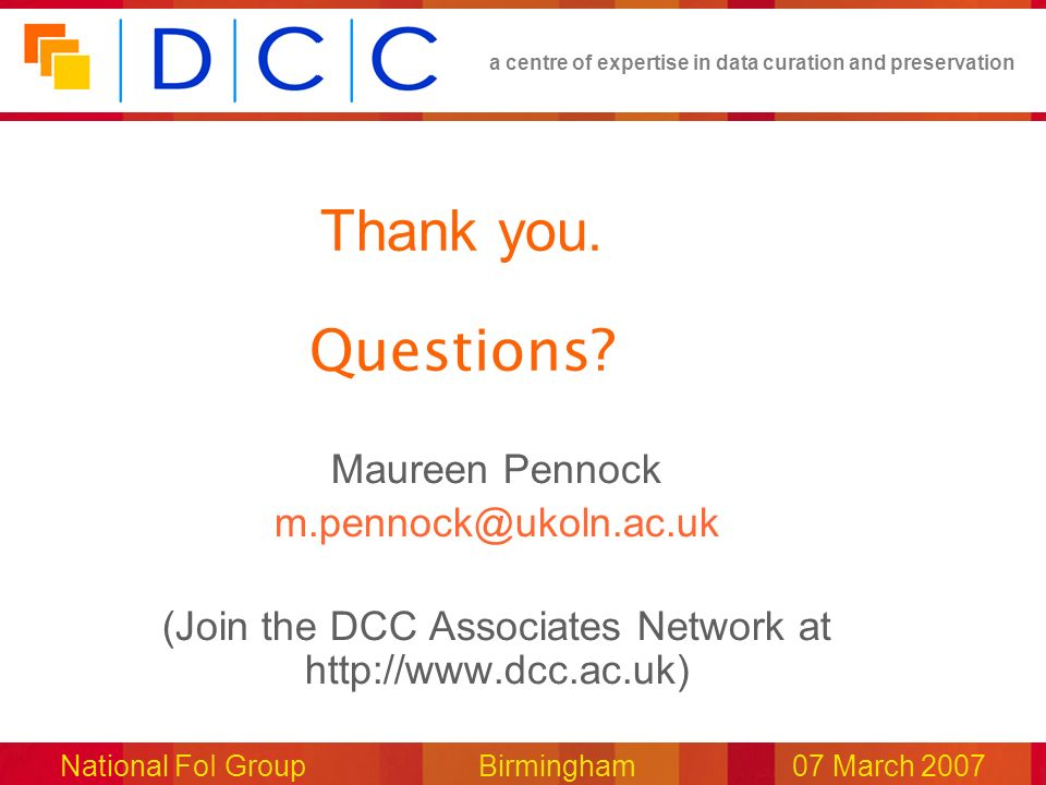 a centre of expertise in data curation and preservation National FoI Group Birmingham07 March 2007 Thank you. Questions? Maureen Pennock m.pennock@uko