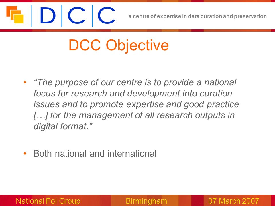 a centre of expertise in data curation and preservation National FoI Group Birmingham07 March 2007 DCC Objective The purpose of our centre is to provide a national focus for research and development into curation issues and to promote expertise and good practice […] for the management of all research outputs in digital format.