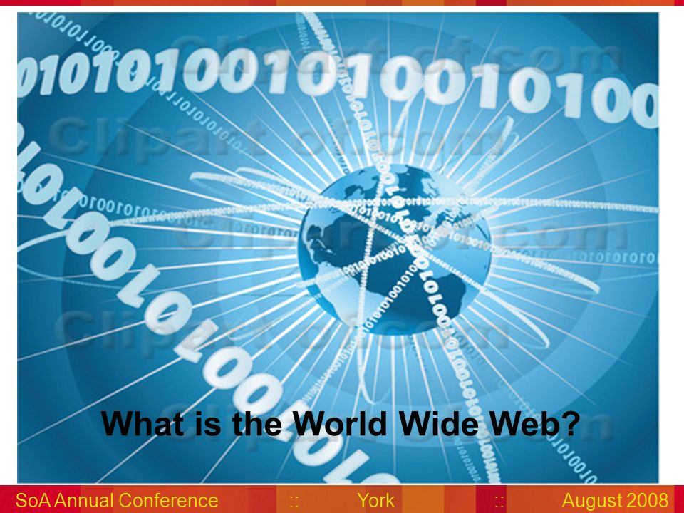 SoA Annual Conference::York::August 2008 What is the World Wide Web