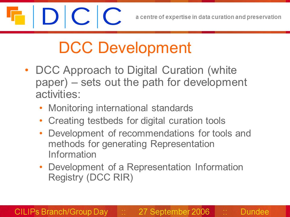 a centre of expertise in data curation and preservation CILIPs Branch/Group Day :: 27 September 2006 :: Dundee DCC Development DCC Approach to Digital Curation (white paper) – sets out the path for development activities: Monitoring international standards Creating testbeds for digital curation tools Development of recommendations for tools and methods for generating Representation Information Development of a Representation Information Registry (DCC RIR)