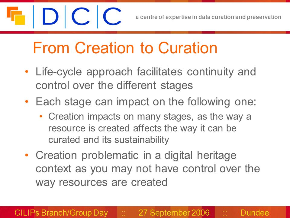 a centre of expertise in data curation and preservation CILIPs Branch/Group Day :: 27 September 2006 :: Dundee From Creation to Curation Life-cycle approach facilitates continuity and control over the different stages Each stage can impact on the following one: Creation impacts on many stages, as the way a resource is created affects the way it can be curated and its sustainability Creation problematic in a digital heritage context as you may not have control over the way resources are created