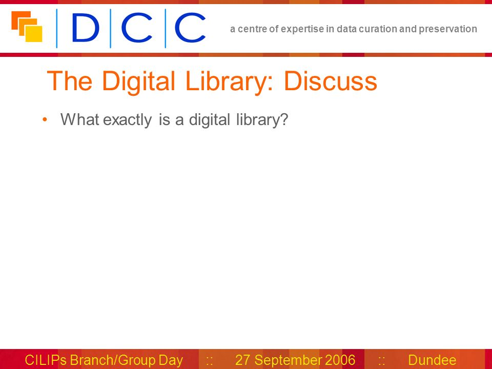 a centre of expertise in data curation and preservation CILIPs Branch/Group Day :: 27 September 2006 :: Dundee The Digital Library: Discuss What exactly is a digital library