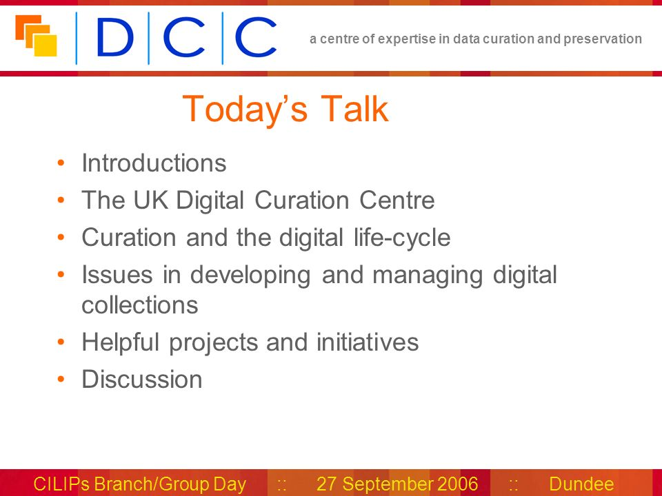 a centre of expertise in data curation and preservation CILIPs Branch/Group Day :: 27 September 2006 :: Dundee Todays Talk Introductions The UK Digital Curation Centre Curation and the digital life-cycle Issues in developing and managing digital collections Helpful projects and initiatives Discussion