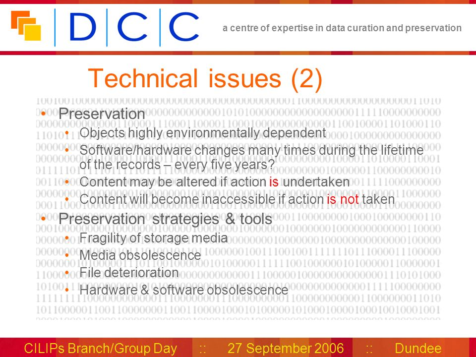 a centre of expertise in data curation and preservation CILIPs Branch/Group Day :: 27 September 2006 :: Dundee Technical issues (2) Preservation Objects highly environmentally dependent Software/hardware changes many times during the lifetime of the records – every five years.