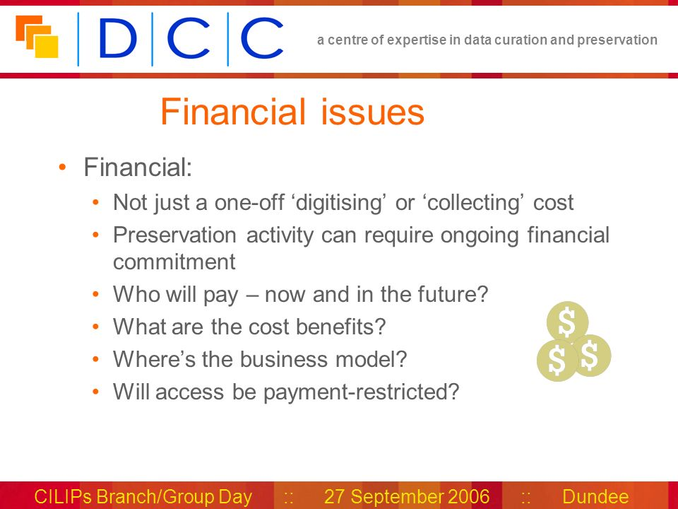 a centre of expertise in data curation and preservation CILIPs Branch/Group Day :: 27 September 2006 :: Dundee Financial issues Financial: Not just a one-off digitising or collecting cost Preservation activity can require ongoing financial commitment Who will pay – now and in the future.
