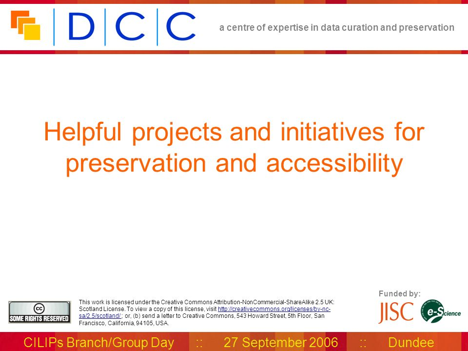 a centre of expertise in data curation and preservation CILIPs Branch/Group Day :: 27 September 2006 :: Dundee Funded by: This work is licensed under the Creative Commons Attribution-NonCommercial-ShareAlike 2.5 UK: Scotland License.