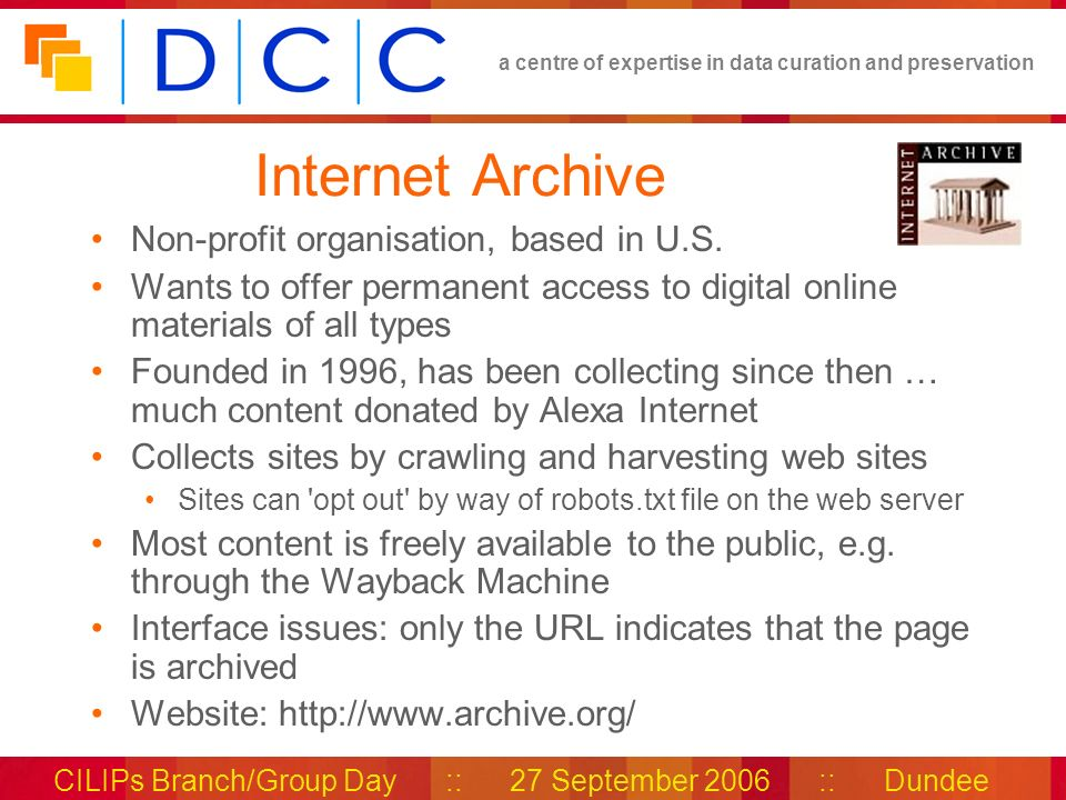 a centre of expertise in data curation and preservation CILIPs Branch/Group Day :: 27 September 2006 :: Dundee Internet Archive Non-profit organisation, based in U.S.