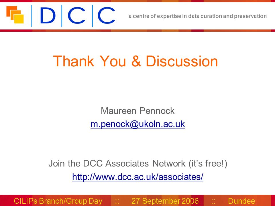 a centre of expertise in data curation and preservation CILIPs Branch/Group Day :: 27 September 2006 :: Dundee Thank You & Discussion Maureen Pennock m.penock@ukoln.ac.uk Join the DCC Associates Network (its free!) http://www.dcc.ac.uk/associates/