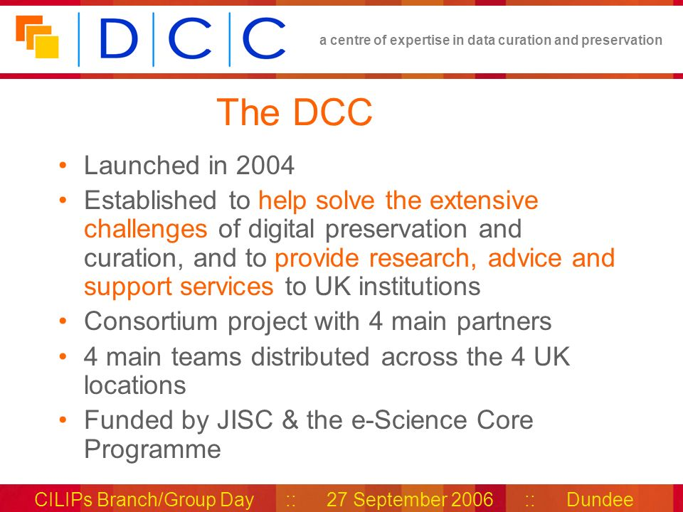 a centre of expertise in data curation and preservation CILIPs Branch/Group Day :: 27 September 2006 :: Dundee The DCC Launched in 2004 Established to help solve the extensive challenges of digital preservation and curation, and to provide research, advice and support services to UK institutions Consortium project with 4 main partners 4 main teams distributed across the 4 UK locations Funded by JISC & the e-Science Core Programme