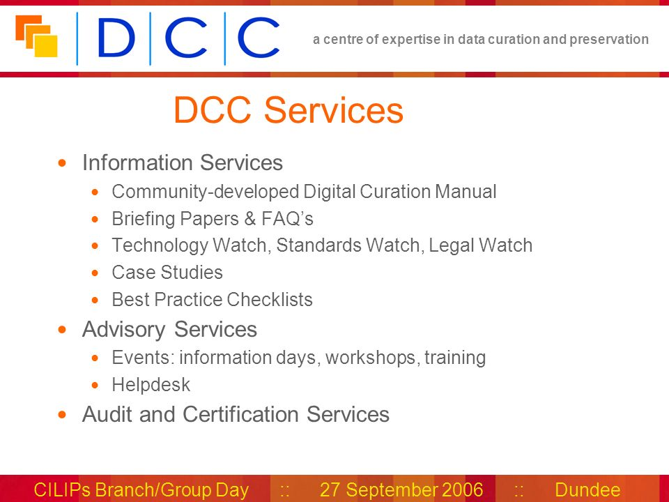 a centre of expertise in data curation and preservation CILIPs Branch/Group Day :: 27 September 2006 :: Dundee DCC Services Information Services Community-developed Digital Curation Manual Briefing Papers & FAQs Technology Watch, Standards Watch, Legal Watch Case Studies Best Practice Checklists Advisory Services Events: information days, workshops, training Helpdesk Audit and Certification Services