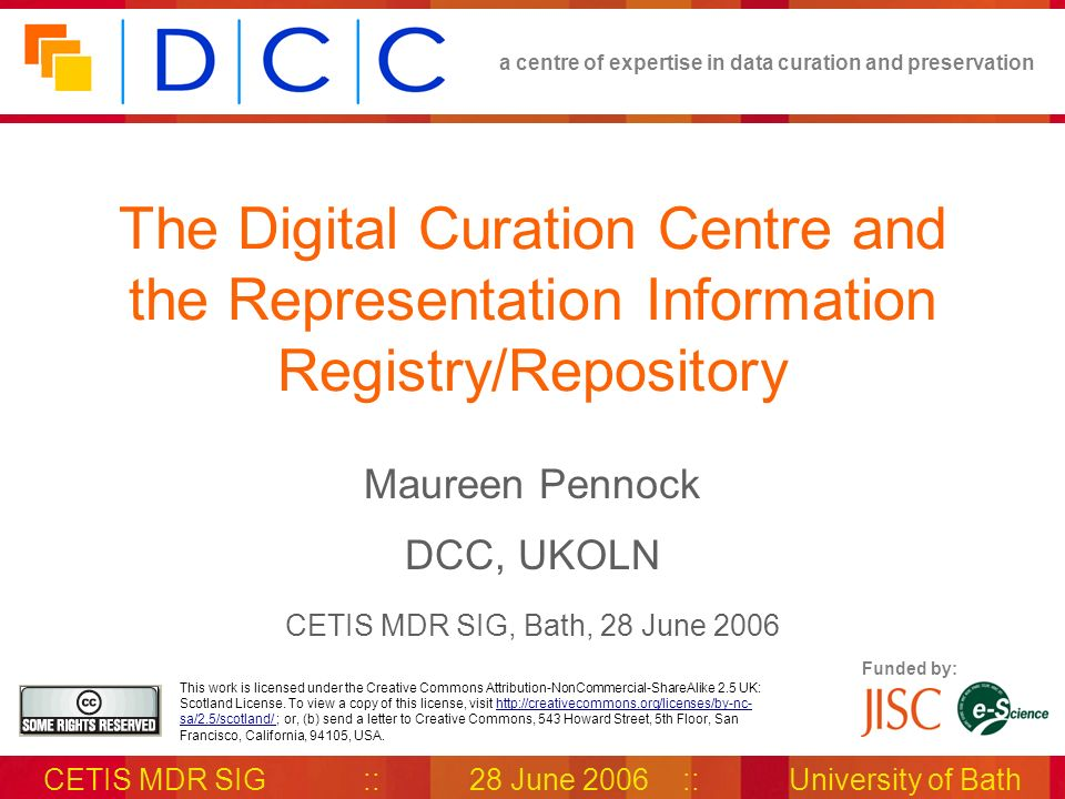 a centre of expertise in data curation and preservation CETIS MDR SIG::28 June 2006::University of Bath Todays Talk The Digital Curation Centre DCC teams & work areas Introduction to Representation Information Overview & benefits of the DCC Representation Information Registry/ Repository (RIR)
